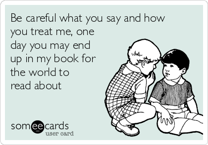 someecards be careful what you say and how you treat me one day you may end up in my book for the world to read about